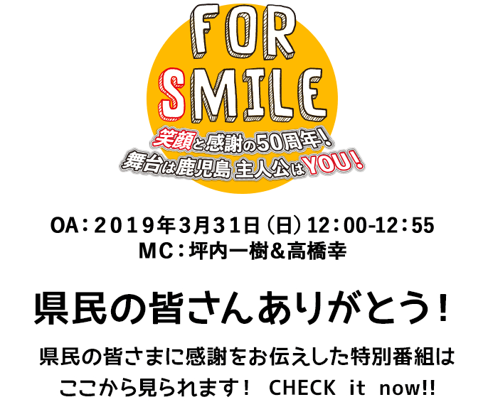 FOR SMILE 笑顔と感謝の50周年!舞台は鹿児島 主人公はYOU!OA:2019年3月31日(日)12:00-12:55 MC:坪内一樹&高橋幸